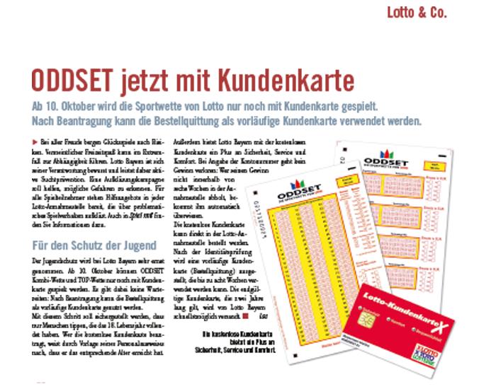 2007: Aufgrund gesetzlicher Vorgaben zum Spielerschutz wird für ODDSET eine Kundenkartenpflicht eingeführt. Hiermit kommt ODDSET seiner Aufgabe des Spieler- und Jugendschutzes nach, denn anonymes Wetten auf Sportereignisse ist nicht mehr möglich.