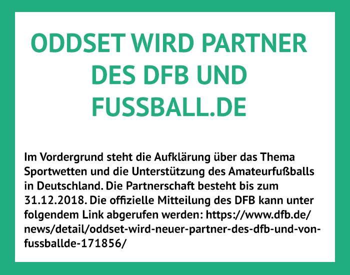 2017: ODDSET schließt eine Partnerschaft mit dem DFB und Fussball.de. Im Rahmen der Partnerschaft stärkt ODDSET sein Engagement im Amateurfußball. Gleichzeitig werden tolle Aktionen wie Länderspielreisen für Fußballfans geboten.